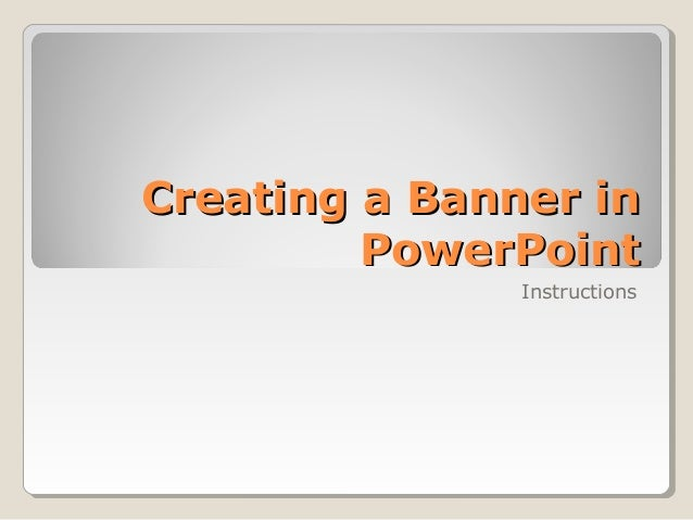 Creating a Banner inCreating a Banner in PowerPointPowerPoint Instructions