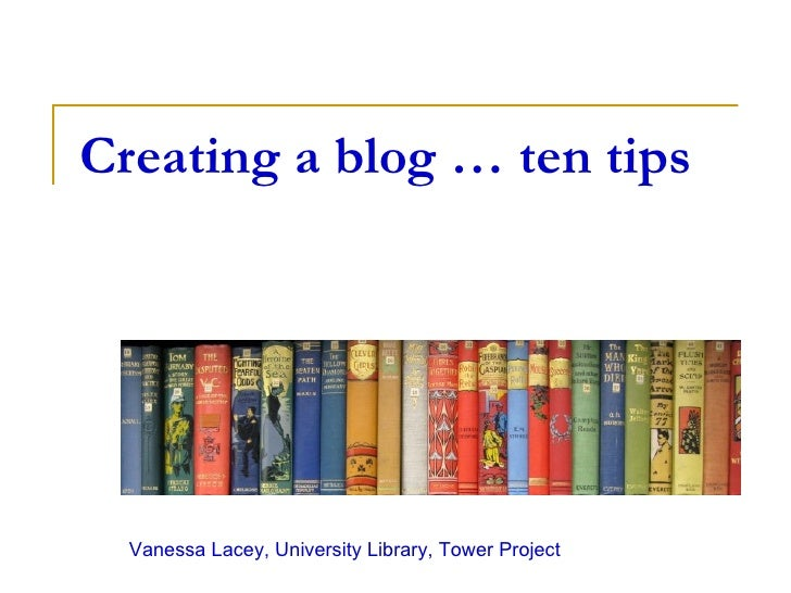 Creating a blog … ten tips Vanessa Lacey, University Library, Tower Project