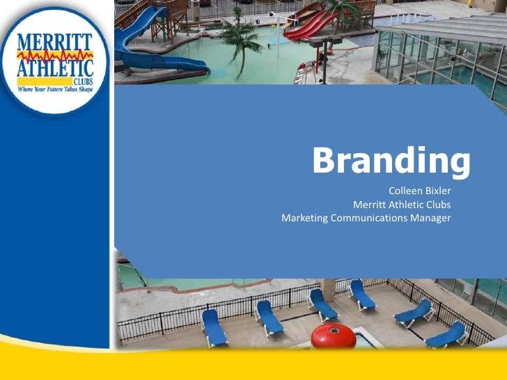 Branding <br />Colleen Bixler<br />Merritt Athletic Clubs<br /> Marketing Communications Manager<br />