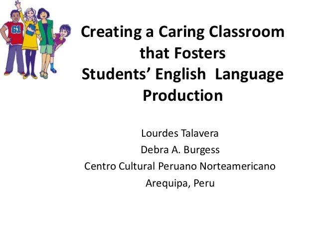 Creating a Caring Classroom that Fosters Students' English Language Production Lourdes Talavera Debra A. Burgess Centro Cu...