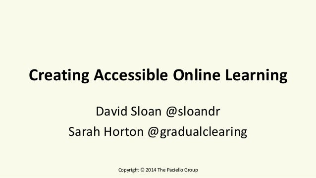 Creating Accessible Online Learning David Sloan @sloandr Sarah Horton @gradualclearing Copyright © 2014 The Paciello Group