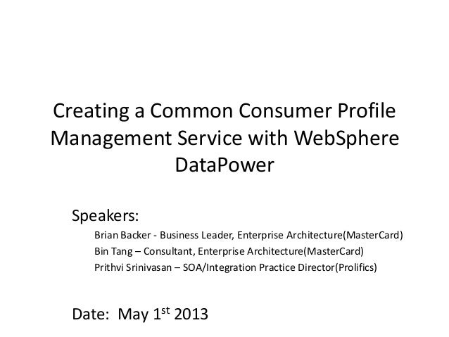 Creating a Common Consumer ProfileManagement Service with WebSphereDataPowerSpeakers:Brian Backer - Business Leader, Enter...