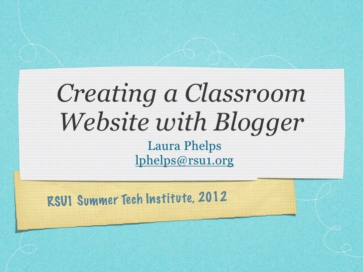 Creating a Classroom  Website with Blogger                     Laura Phelps                   lphelps@rsu1.orgRSU1 S ummer...
