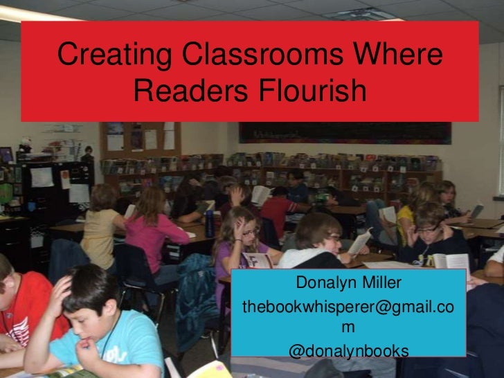 Creating Classrooms Where Readers Flourish<br />Donalyn Miller <br />thebookwhisperer@gmail.com<br />@donalynbooks<br />