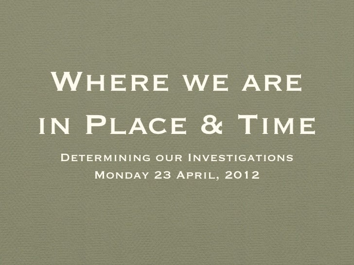Where we arein Place & Time Determining our Investigations     Monday 23 April, 2012