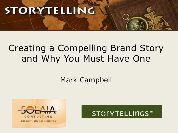 Creating a Compelling Brand Story   and Why You Must Have One           Mark Campbell