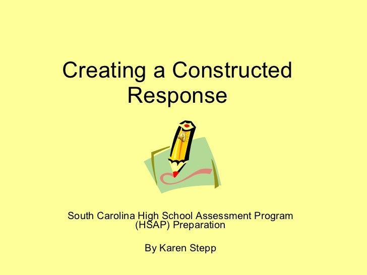 Creating a Constructed Response South Carolina High School Assessment Program (HSAP) Preparation By Karen Stepp