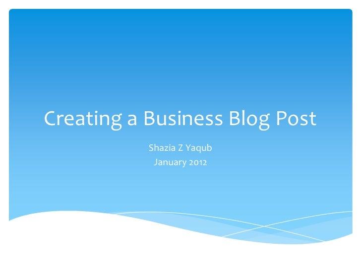 Creating a Business Blog Post           Shazia Z Yaqub            January 2012