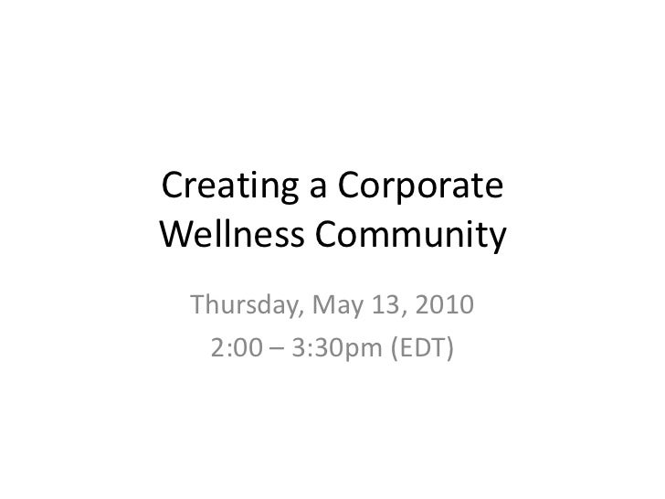 Creating a Corporate Wellness Community<br />Thursday, May 13, 2010<br />2:00 – 3:30pm (EDT)<br />