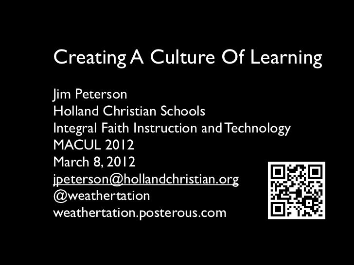 Creating A Culture Of LearningJim PetersonHolland Christian SchoolsIntegral Faith Instruction and TechnologyMACUL 2012Marc...