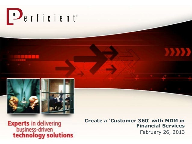 """Create a """"Customer 360"""" with MDM in                  Financial Services                    February 26, 2013"""