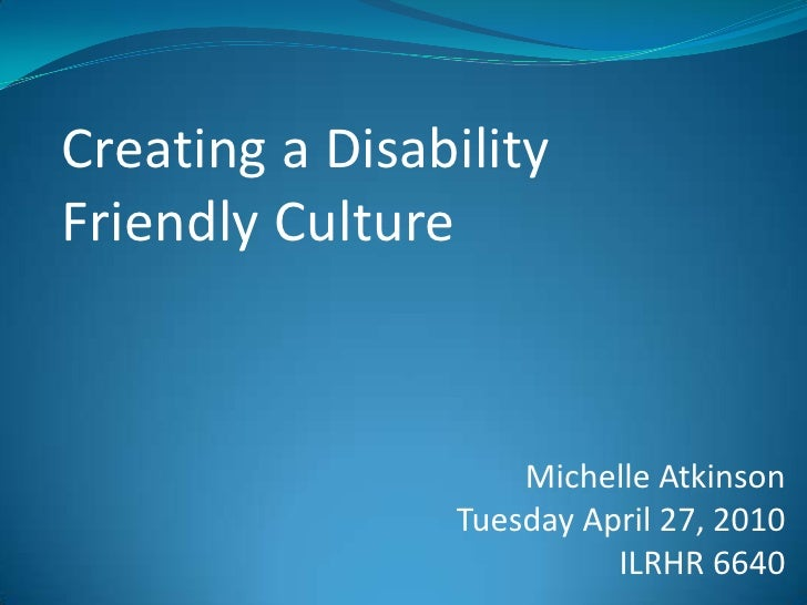 Creatinga Disability FriendlyCulture<br />Michelle Atkinson<br />Tuesday April 27, 2010<br />ILRHR 6640<br />