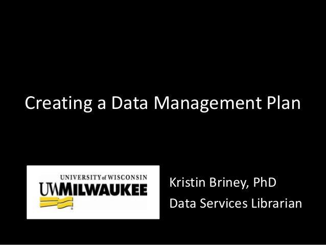 Creating a Data Management Plan Kristin Briney, PhD Data Services Librarian