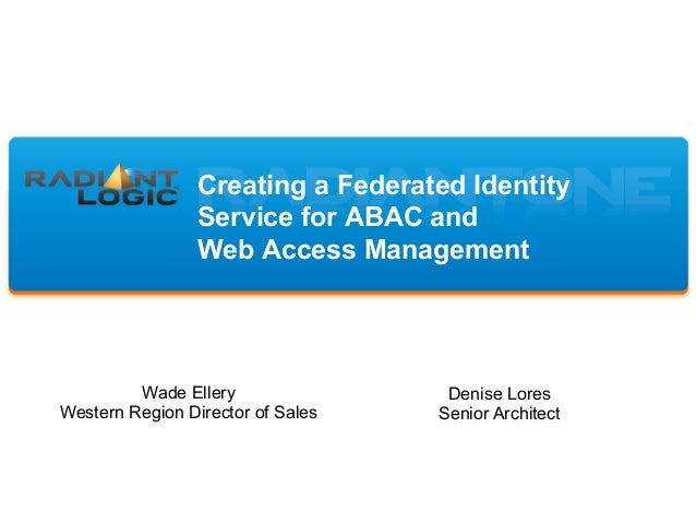 Creating a Federated Identity Service for ABAC and Web Access Management Wade Ellery Western Region Director of Sales Deni...