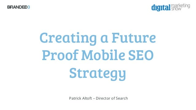 The Digital Marketing Show 2013: Creating a future proof mobile seo strategy - Patrick Altoft