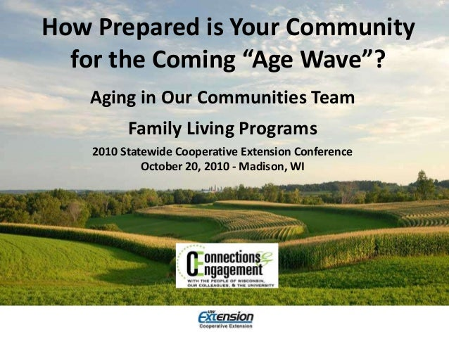 """How Prepared is Your Community for the Coming """"Age Wave""""? Aging in Our Communities Team Family Living Programs 2010 Statew..."""