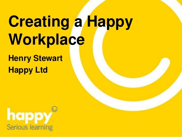 Creating a Happy Workplace Henry Stewart Happy Ltd