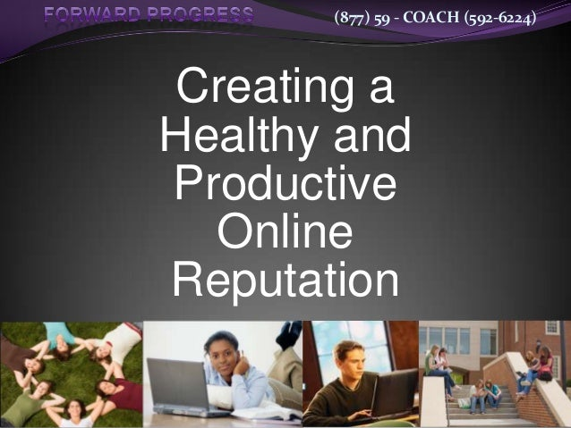 (877) 59 - COACH (592-6224) Creating a Healthy and Productive Online Reputation