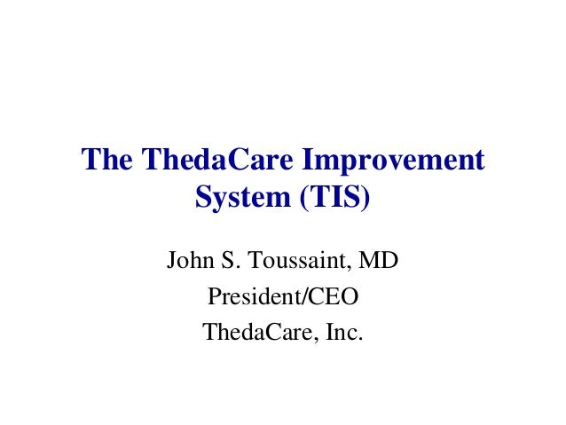 The ThedaCare Improvement System (TIS) John S. Toussaint, MD President/CEO ThedaCare, Inc.