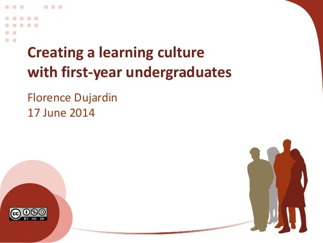 Creating a learning culture with first-year undergraduates Florence Dujardin 17 June 2014