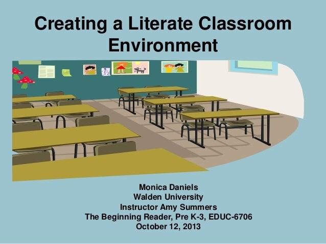 Creating a Literate Classroom Environment  Monica Daniels Walden University Instructor Amy Summers The Beginning Reader, P...