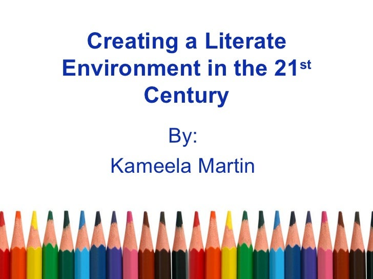 Creating a Literate Environment in the 21 st  Century By: Kameela Martin