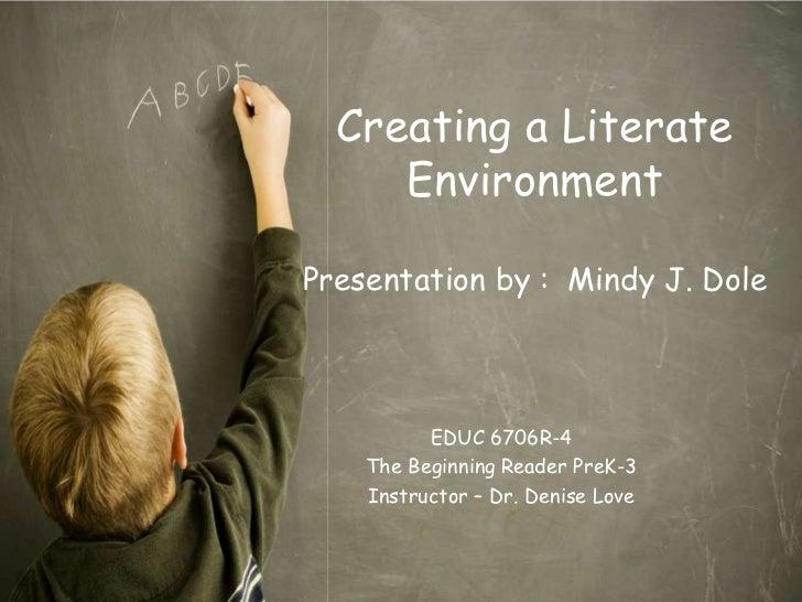 Creating a Literate     EnvironmentPresentation by : Mindy J. Dole          EDUC 6706R-4    The Beginning Reader PreK-3   ...