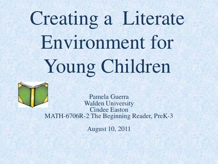 Creating a  Literate Environment for Young Children<br />Pamela GuerraWalden UniversityCindee EastonMATH-6706R-2 The Begin...