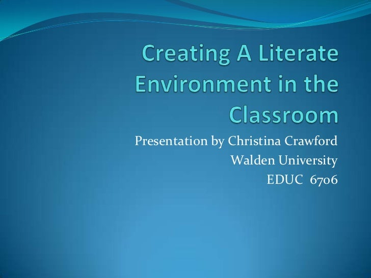Creating A Literate Environment in the Classroom<br />Presentation by Christina Crawford<br />Walden University<br />EDUC ...