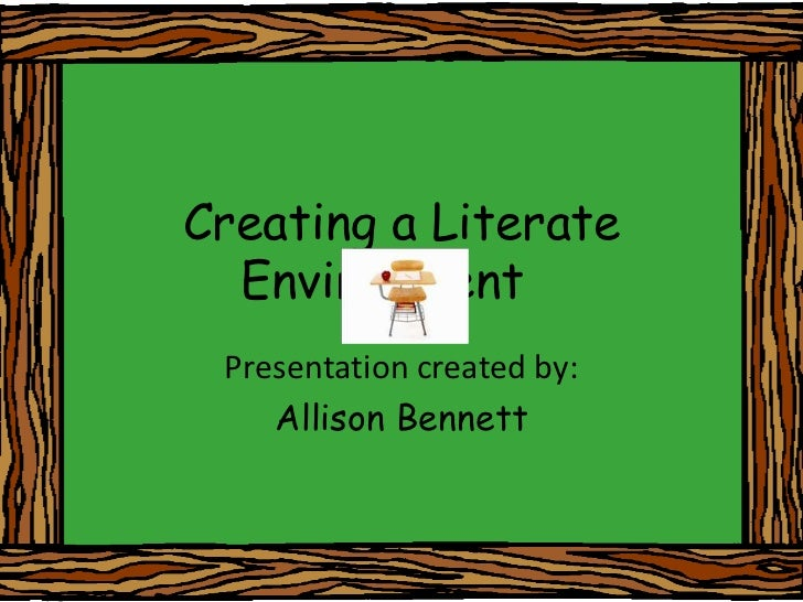 Creating a Literate Environment	<br />Presentation created by:<br />Allison Bennett<br />