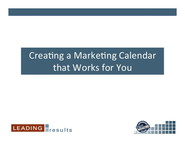 Crea%ng	   a	   Marke%ng	   Calendar	    that	   Works	   for	   You