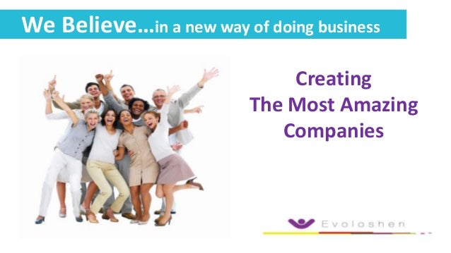 We Believe…in a new way of doing business Creating The Most Amazing Companies