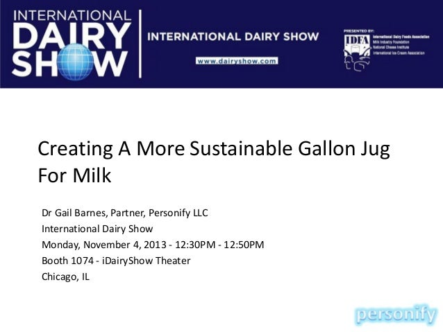 Creating A More Sustainable Gallon Jug For Milk Dr Gail Barnes, Partner, Personify LLC International Dairy Show Monday, No...
