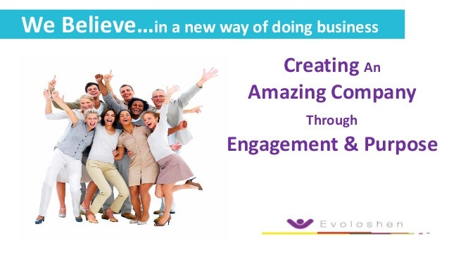 Creating An Amazing Company Through Engagement & Purpose We Believe…in a new way of doing business
