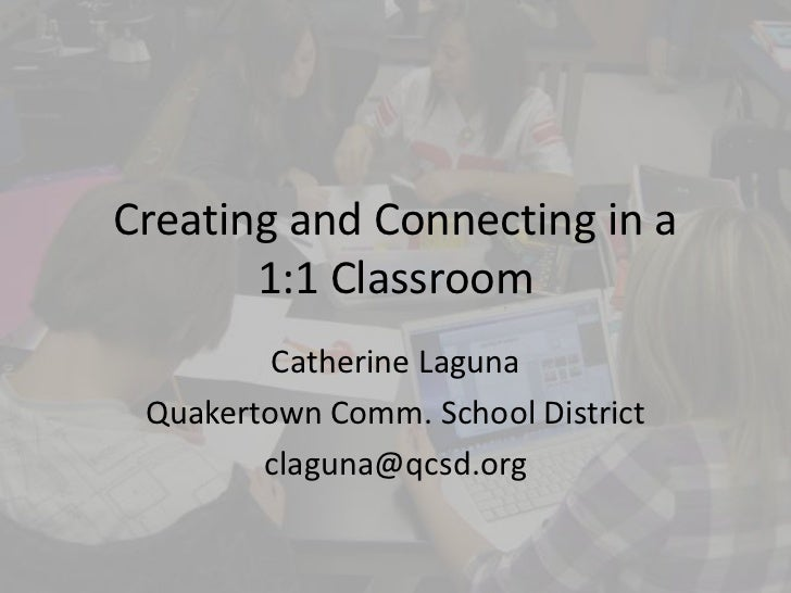 Creating and Connecting in a       1:1 Classroom         Catherine Laguna Quakertown Comm. School District        claguna@...