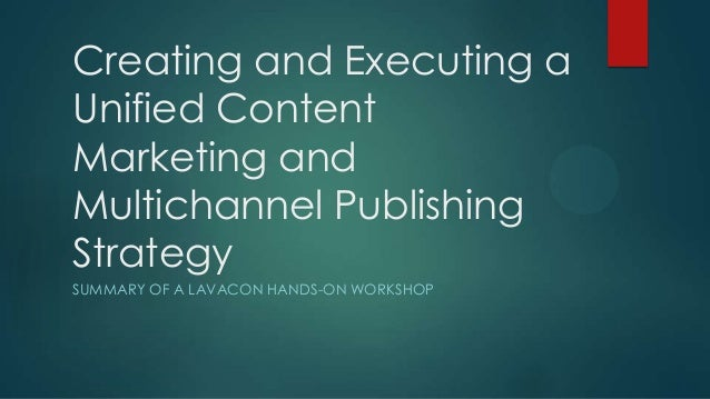 Creating and Executing aUnified ContentMarketing andMultichannel PublishingStrategySUMMARY OF A LAVACON HANDS-ON WORKSHOP
