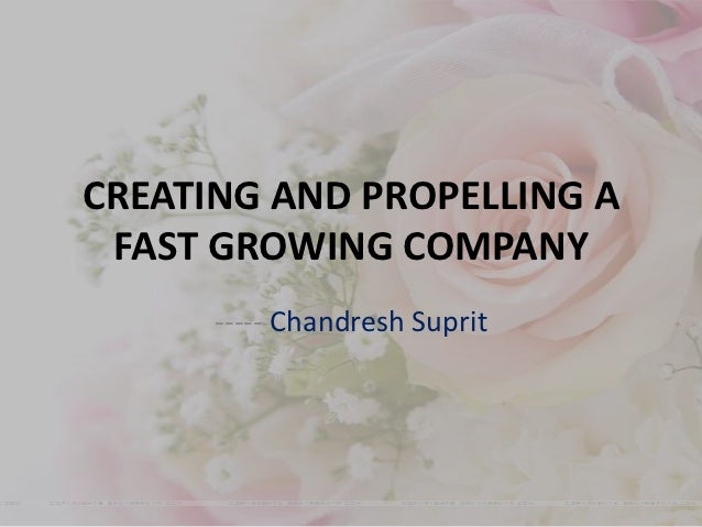CREATING AND PROPELLING A FAST GROWING COMPANY      ----- Chandresh Suprit