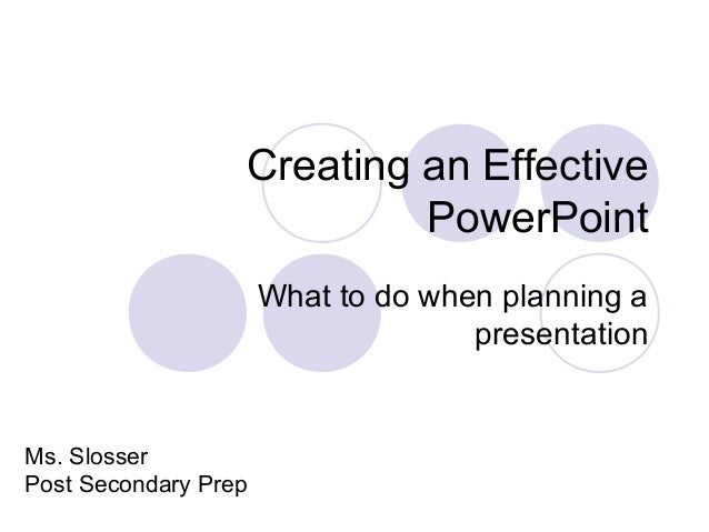 Creating an Effective PowerPoint What to do when planning a presentation Ms. Slosser Post Secondary Prep