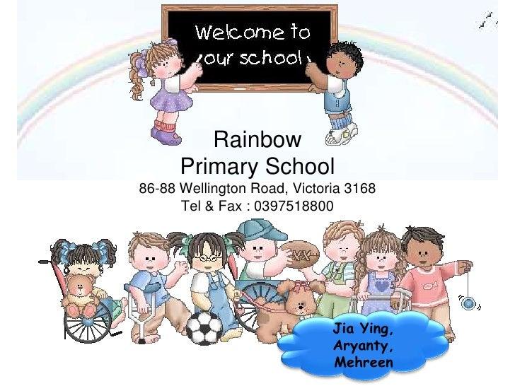 Rainbow Primary School86-88 Wellington Road, Victoria 3168Tel & Fax : 0397518800<br />Jia Ying, <br />Aryanty, <br />Mehre...