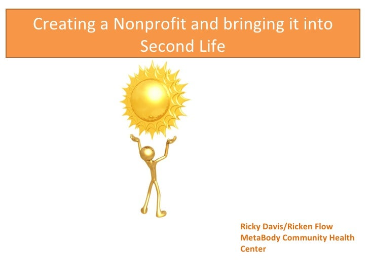 Creating a Nonprofit and bringing it into Second Life Ricky Davis/Ricken Flow MetaBody Community Health Center