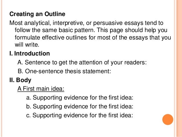 how do you create an outline for an essay Sample essay outlines organize your ideas develop an outline to organize your ideas an outline shows your main ideas and the order in which you are going to write.