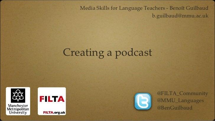 Creating a podcast <ul><li>Media Skills for Language Teachers - Benoît Guilbaud </li></ul><ul><li>[email_address] </li></u...