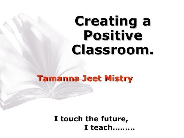 Creating a Positive Classroom. Tamanna Jeet Mistry I touch the future, I teach………