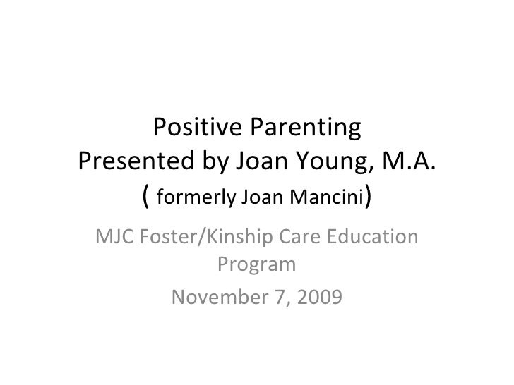 Positive Parenting Presented by Joan Young, M.A. (  formerly Joan Mancini ) MJC Foster/Kinship Care Education Program Nove...