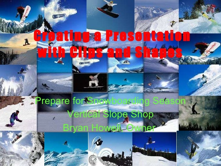 Creating a Presentation with Clips and Shapes Prepare for Snowboarding Season Vertical Slope Shop Bryan Howell, Owner