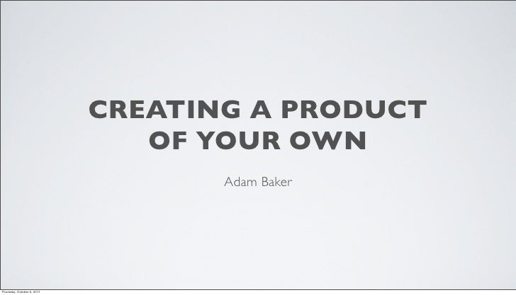CREATING A PRODUCT                               OF YOUR OWN                                   Adam BakerThursday, October...