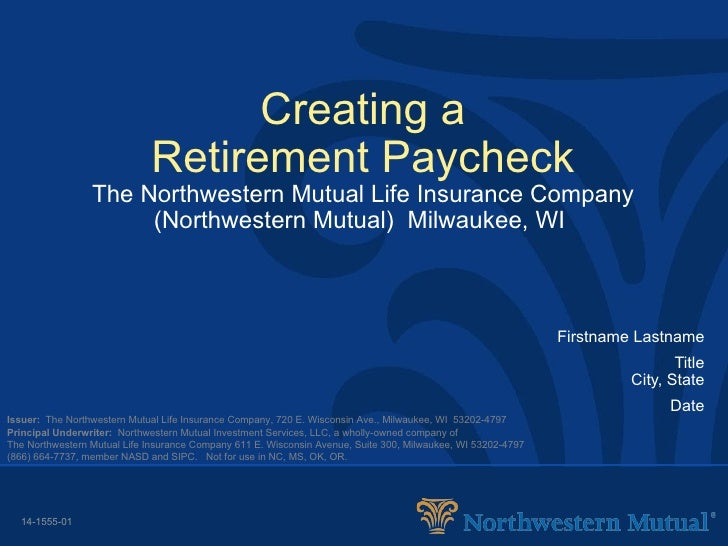Creating a Retirement Paycheck The Northwestern Mutual Life Insurance Company (Northwestern Mutual)  Milwaukee, WI   First...