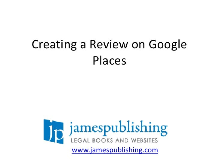 Creating a Review on Google Places<br />www.jamespublishing.com<br />