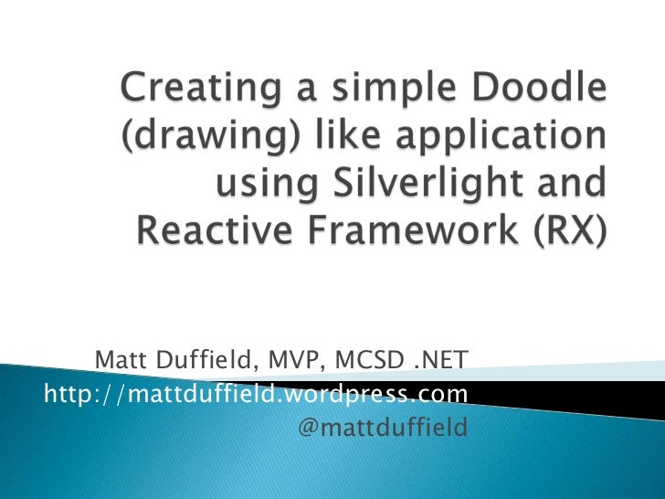 Creating a simple Doodle (drawing) like application using Silverlight and Reactive Framework (RX)<br />Matt Duffield, MVP,...