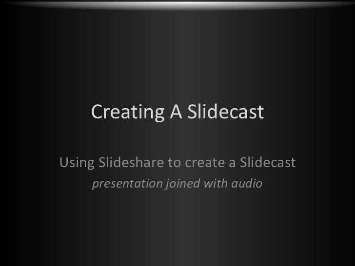 Creating A Slidecast<br />Using Slideshare to create a Slidecast<br />presentation joined with audio<br />